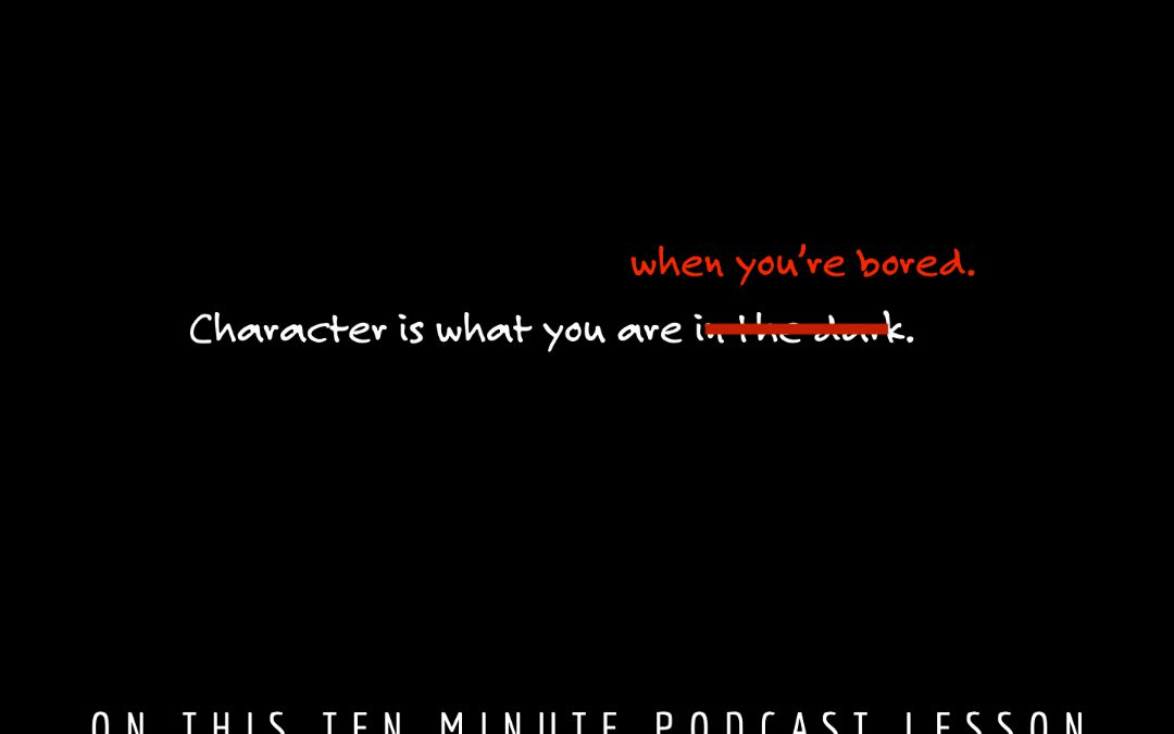 Character is what you are when you're bored.